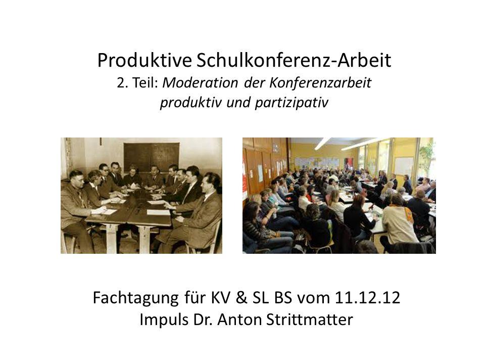 Produktive Schulkonferenz-Arbeit 2. Teil: Moderation der Konferenzarbeit produktiv und partizipativ Fachtagung für KV & SL BS vom 11.12.12 Impuls Dr.
