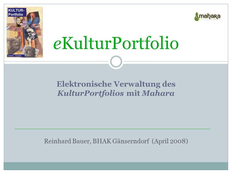 eKulturPortfolio Reinhard Bauer, BHAK Gänserndorf (April 2008) Elektronische Verwaltung des KulturPortfolios mit Mahara