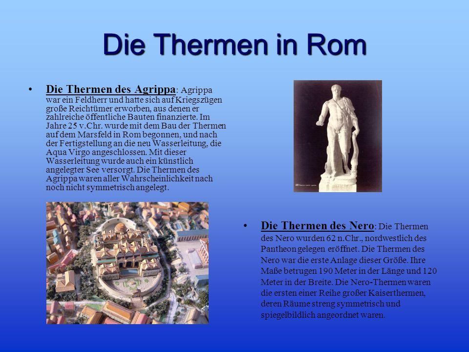 Die Thermen in Rom Die Thermen des Agrippa : Agrippa war ein Feldherr und hatte sich auf Kriegszügen große Reichtümer erworben, aus denen er zahlreiche öffentliche Bauten finanzierte.