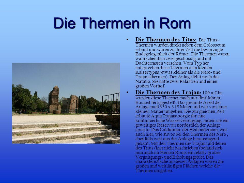 Die Thermen in Rom Die Thermen des Titus : Die Titus- Thermen wurden direkt neben dem Colosseum erbaut und waren zu ihrer Zeit die bevorzugte Badegelegenheit der Römer.