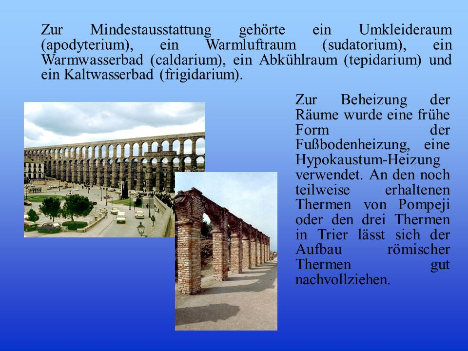 Zur Mindestausstattung gehörte ein Umkleideraum (apodyterium), ein Warmluftraum (sudatorium), ein Warmwasserbad (caldarium), ein Abkühlraum (tepidarium) und ein Kaltwasserbad (frigidarium).