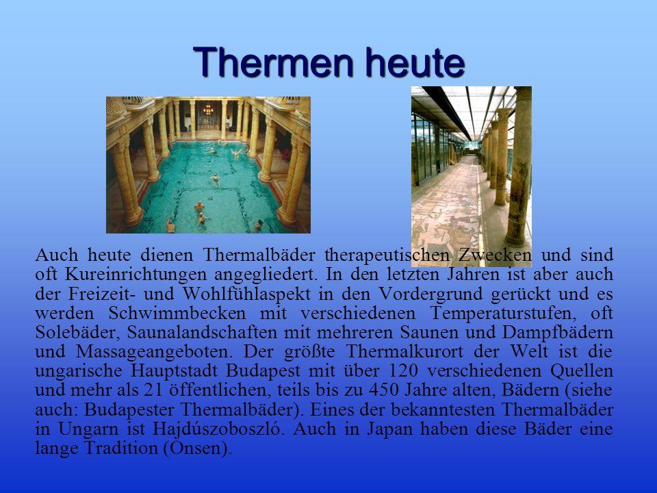 Thermen heute Auch heute dienen Thermalbäder therapeutischen Zwecken und sind oft Kureinrichtungen angegliedert.
