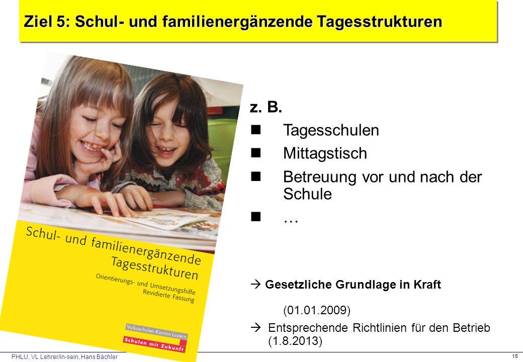 PHLU, VL Lehrer/in-sein, Hans Bächler 15 Ziel 5: Schul- und familienergänzende Tagesstrukturen z. B. Tagesschulen Mittagstisch Betreuung vor und nach