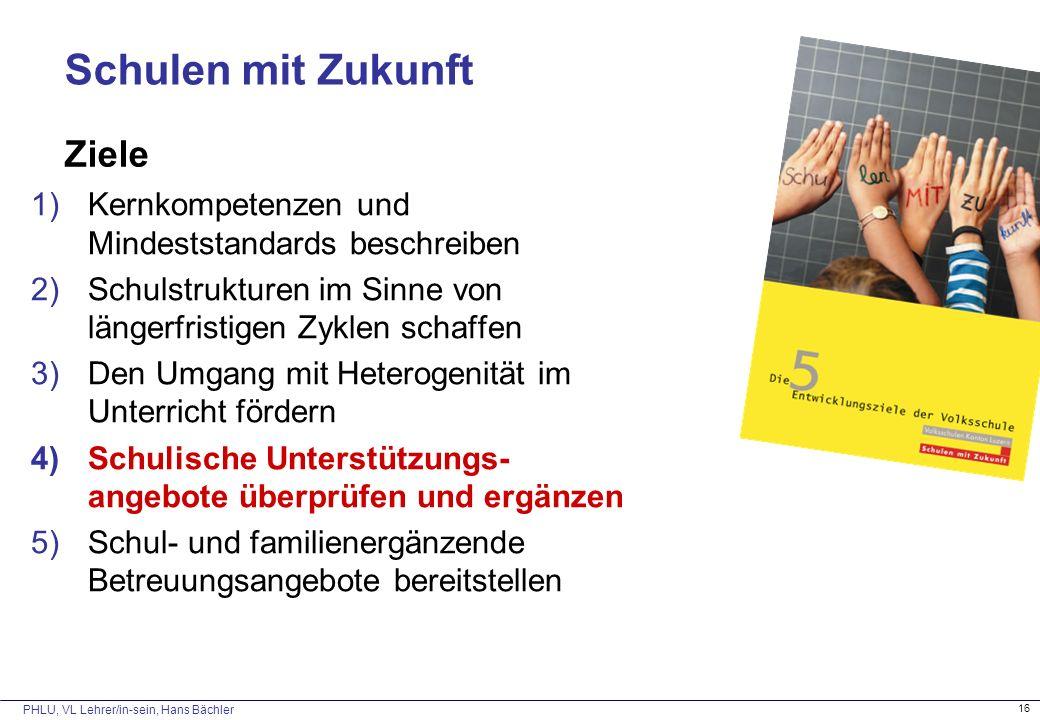 PHLU, VL Lehrer/in-sein, Hans Bächler 16 Schulen mit Zukunft Ziele 1)Kernkompetenzen und Mindeststandards beschreiben 2)Schulstrukturen im Sinne von l