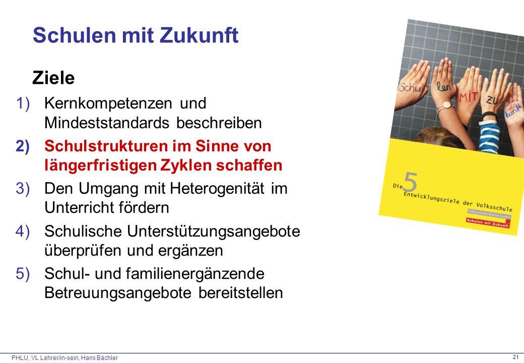 PHLU, VL Lehrer/in-sein, Hans Bächler 21 Schulen mit Zukunft Ziele 1)Kernkompetenzen und Mindeststandards beschreiben 2)Schulstrukturen im Sinne von l