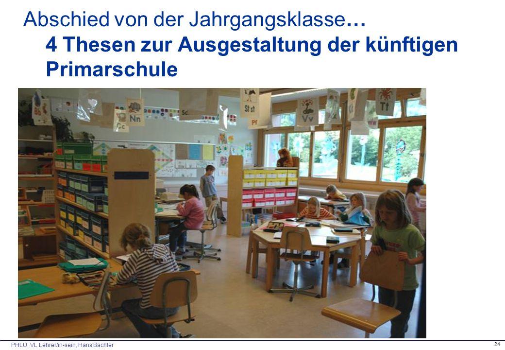 PHLU, VL Lehrer/in-sein, Hans Bächler 24 Abschied von der Jahrgangsklasse… 4 Thesen zur Ausgestaltung der künftigen Primarschule