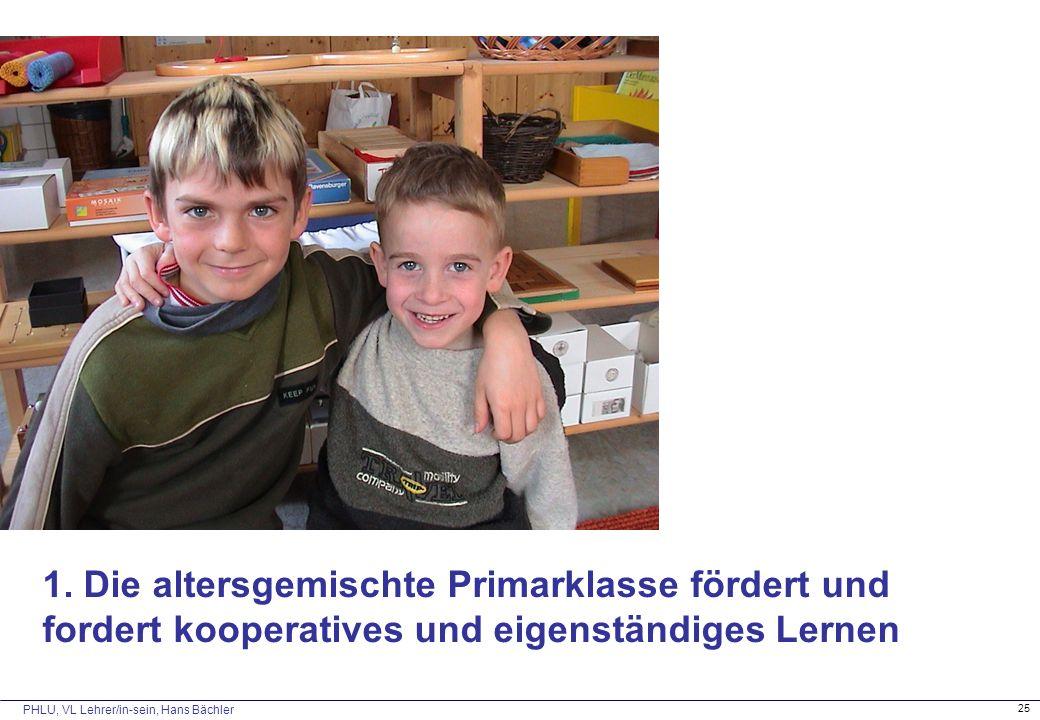 PHLU, VL Lehrer/in-sein, Hans Bächler 25 1. Die altersgemischte Primarklasse fördert und fordert kooperatives und eigenständiges Lernen
