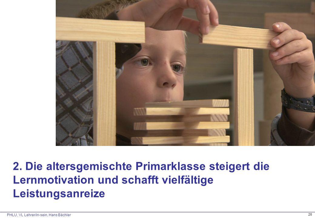 PHLU, VL Lehrer/in-sein, Hans Bächler 26 2. Die altersgemischte Primarklasse steigert die Lernmotivation und schafft vielfältige Leistungsanreize