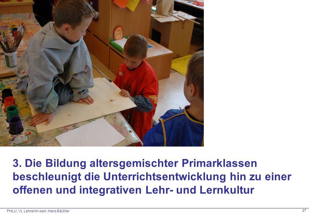 PHLU, VL Lehrer/in-sein, Hans Bächler 27 3. Die Bildung altersgemischter Primarklassen beschleunigt die Unterrichtsentwicklung hin zu einer offenen un