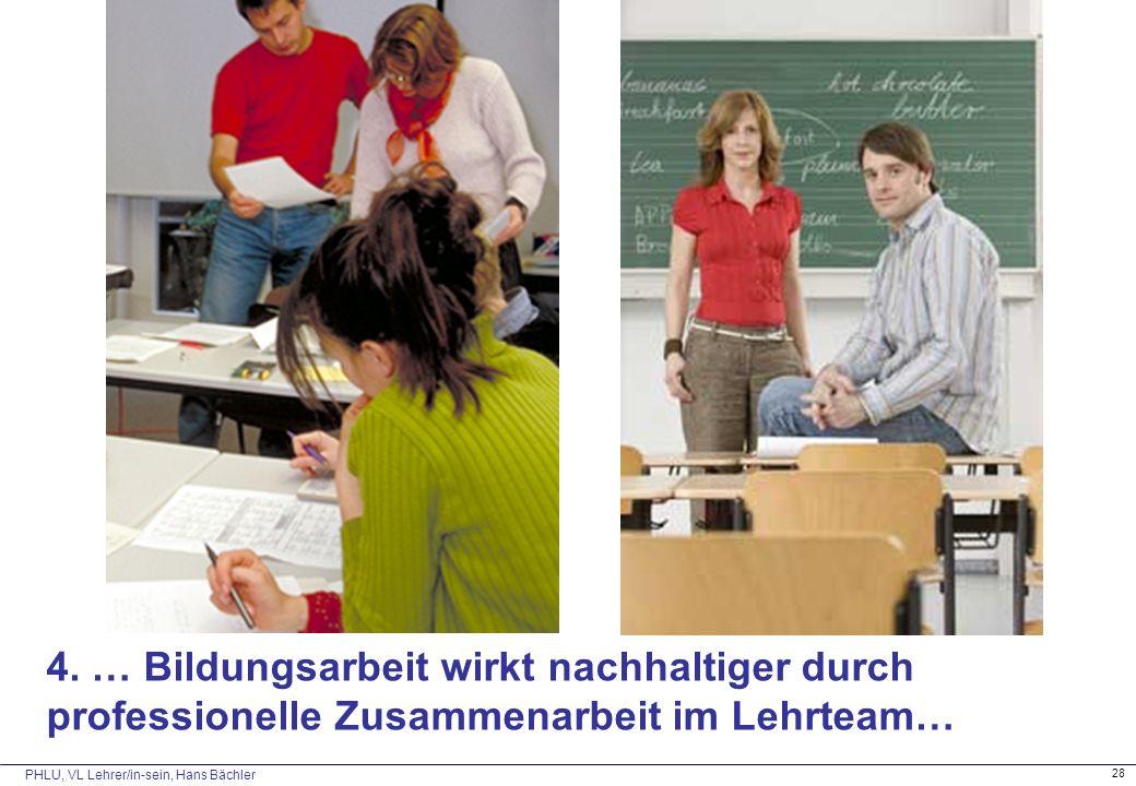 PHLU, VL Lehrer/in-sein, Hans Bächler 28 4. … Bildungsarbeit wirkt nachhaltiger durch professionelle Zusammenarbeit im Lehrteam…