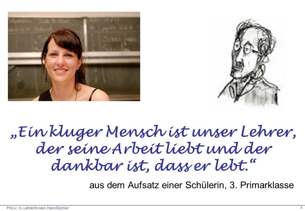 """PHLU, VL Lehrer/in-sein, Hans Bächler 3 """"Ein kluger Mensch ist unser Lehrer, der seine Arbeit liebt und der dankbar ist, dass er lebt. aus dem Aufsatz einer Schülerin, 3."""