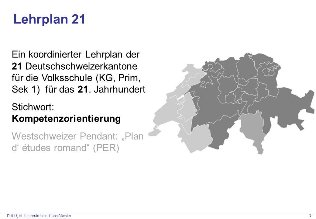 PHLU, VL Lehrer/in-sein, Hans Bächler 31 Ein koordinierter Lehrplan der 21 Deutschschweizerkantone für die Volksschule (KG, Prim, Sek 1) für das 21.