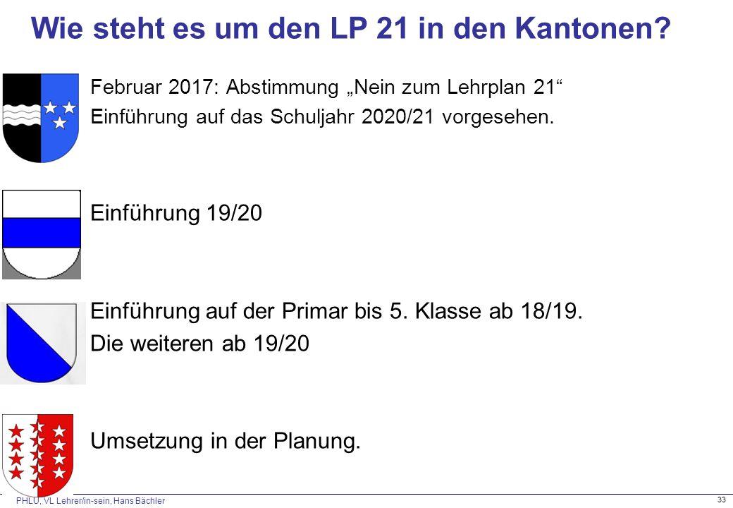 """PHLU, VL Lehrer/in-sein, Hans Bächler 33 Wie steht es um den LP 21 in den Kantonen? Februar 2017: Abstimmung """"Nein zum Lehrplan 21"""" Einführung auf das"""