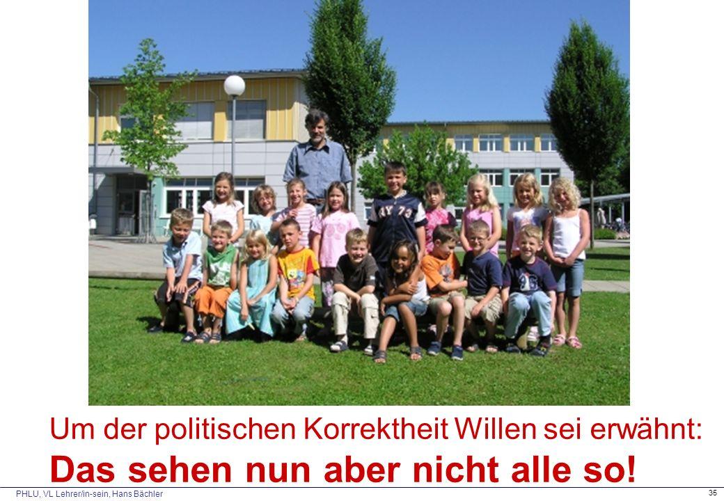PHLU, VL Lehrer/in-sein, Hans Bächler 35 Um der politischen Korrektheit Willen sei erwähnt: Das sehen nun aber nicht alle so!