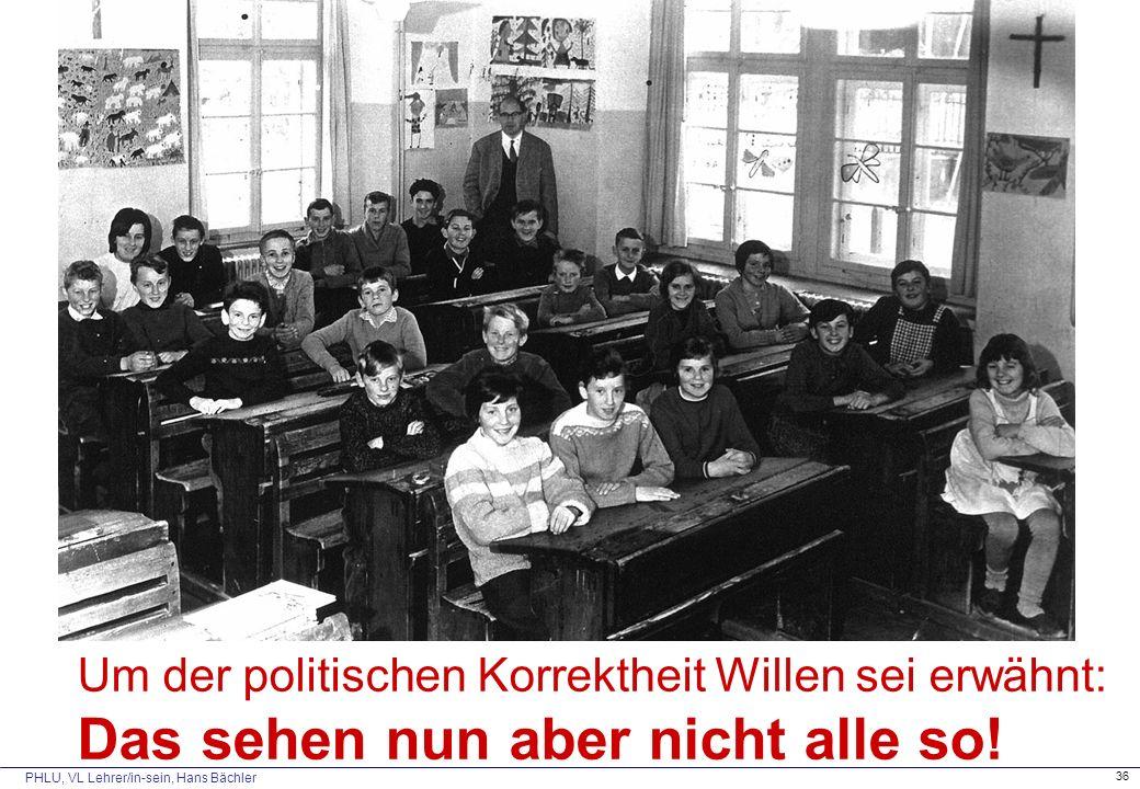 PHLU, VL Lehrer/in-sein, Hans Bächler 36 Um der politischen Korrektheit Willen sei erwähnt: Das sehen nun aber nicht alle so!