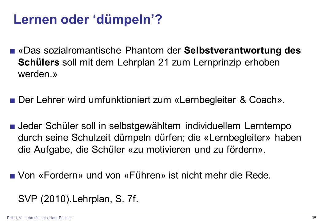 PHLU, VL Lehrer/in-sein, Hans Bächler 38 Lernen oder 'dümpeln'? ■«Das sozialromantische Phantom der Selbstverantwortung des Schülers soll mit dem Lehr
