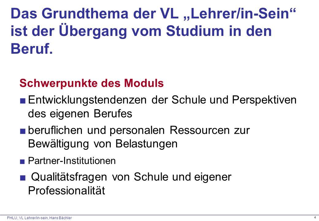 """PHLU, VL Lehrer/in-sein, Hans Bächler 4 Das Grundthema der VL """"Lehrer/in-Sein ist der Übergang vom Studium in den Beruf."""