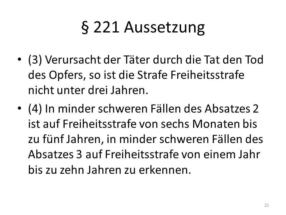 § 221 Aussetzung (3) Verursacht der Täter durch die Tat den Tod des Opfers, so ist die Strafe Freiheitsstrafe nicht unter drei Jahren.