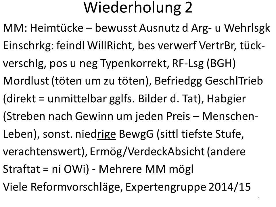 Wiederholung 2 MM: Heimtücke – bewusst Ausnutz d Arg- u Wehrlsgk Einschrkg: feindl WillRicht, bes verwerf VertrBr, tück- verschlg, pos u neg Typenkorrekt, RF-Lsg (BGH) Mordlust (töten um zu töten), Befriedgg GeschlTrieb (direkt = unmittelbar gglfs.