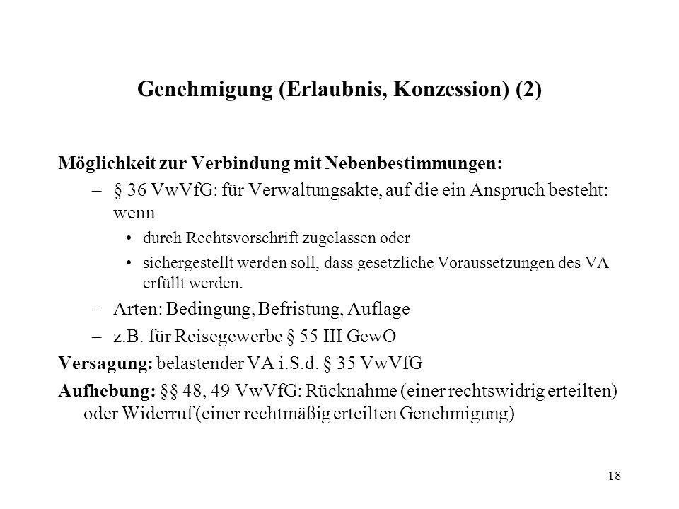 18 Genehmigung (Erlaubnis, Konzession) (2) Möglichkeit zur Verbindung mit Nebenbestimmungen: –§ 36 VwVfG: für Verwaltungsakte, auf die ein Anspruch besteht: wenn durch Rechtsvorschrift zugelassen oder sichergestellt werden soll, dass gesetzliche Voraussetzungen des VA erfüllt werden.