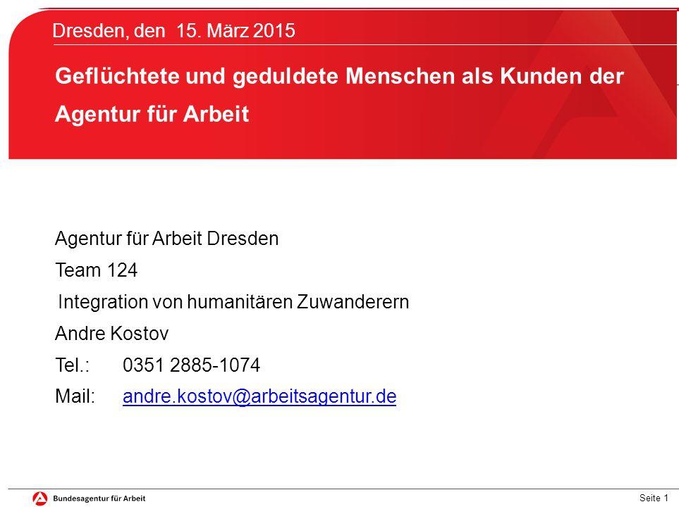 Seite 1 Dresden, den 15. März 2015 Geflüchtete und geduldete Menschen als Kunden der Agentur für Arbeit Agentur für Arbeit Dresden Team 124 Integratio