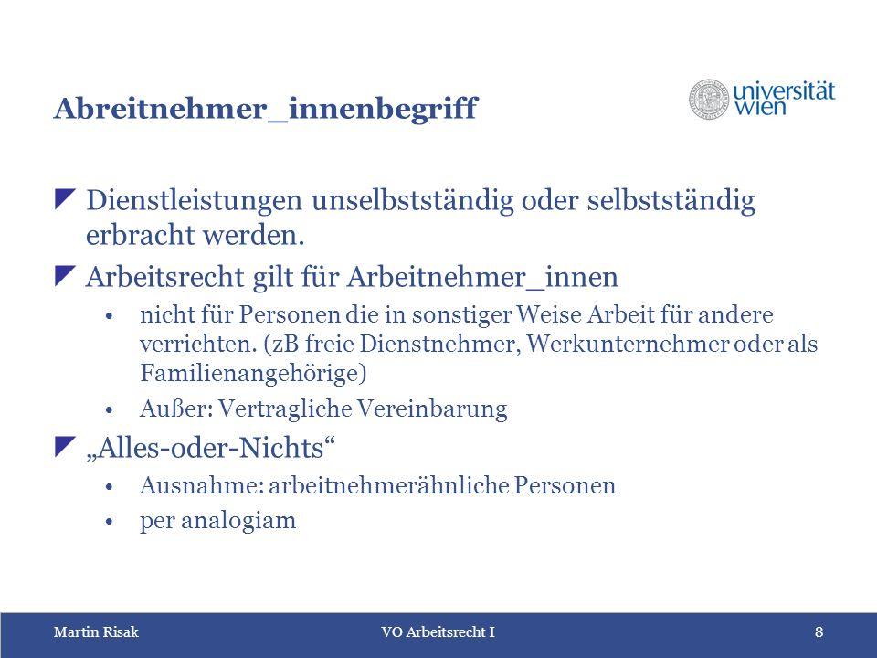 Martin RisakVO Arbeitsrecht I 8 Abreitnehmer_innenbegriff  Dienstleistungen unselbstständig oder selbstständig erbracht werden.