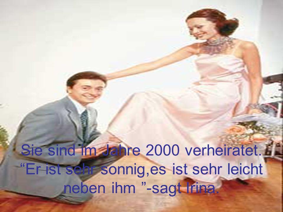 Sie sind im Jahre 2000 verheiratet. Er ist sehr sonnig,es ist sehr leicht neben ihm -sagt Irina.