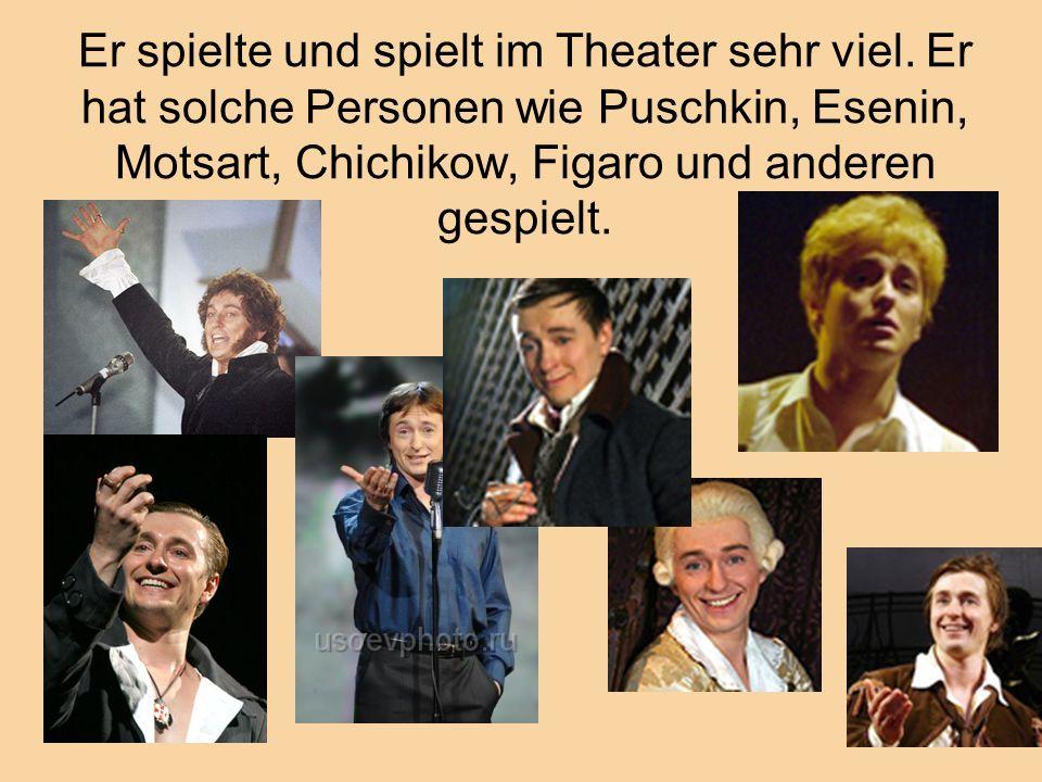 Er spielte und spielt im Theater sehr viel. Er hat solche Personen wie Puschkin, Esenin, Motsart, Chichikow, Figaro und anderen gespielt.