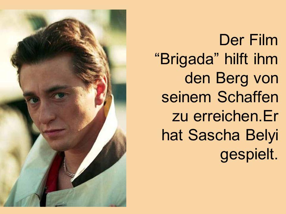 Der Film Brigada hilft ihm den Berg von seinem Schaffen zu erreichen.Er hat Sascha Belyi gespielt.