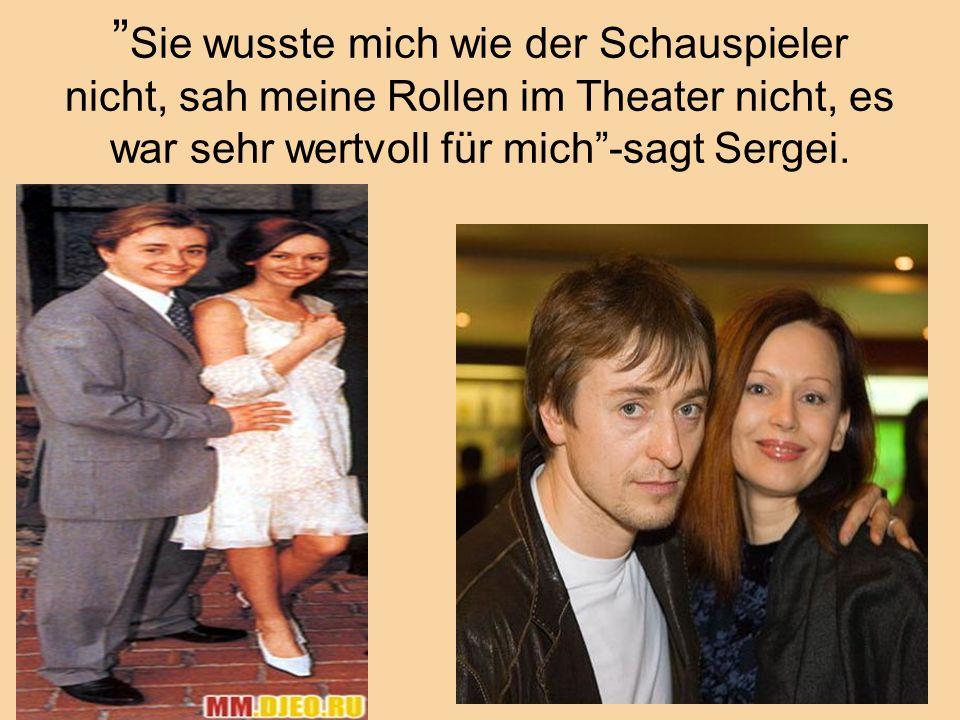 """"""" Sie wusste mich wie der Schauspieler nicht, sah meine Rollen im Theater nicht, es war sehr wertvoll für mich""""-sagt Sergei."""