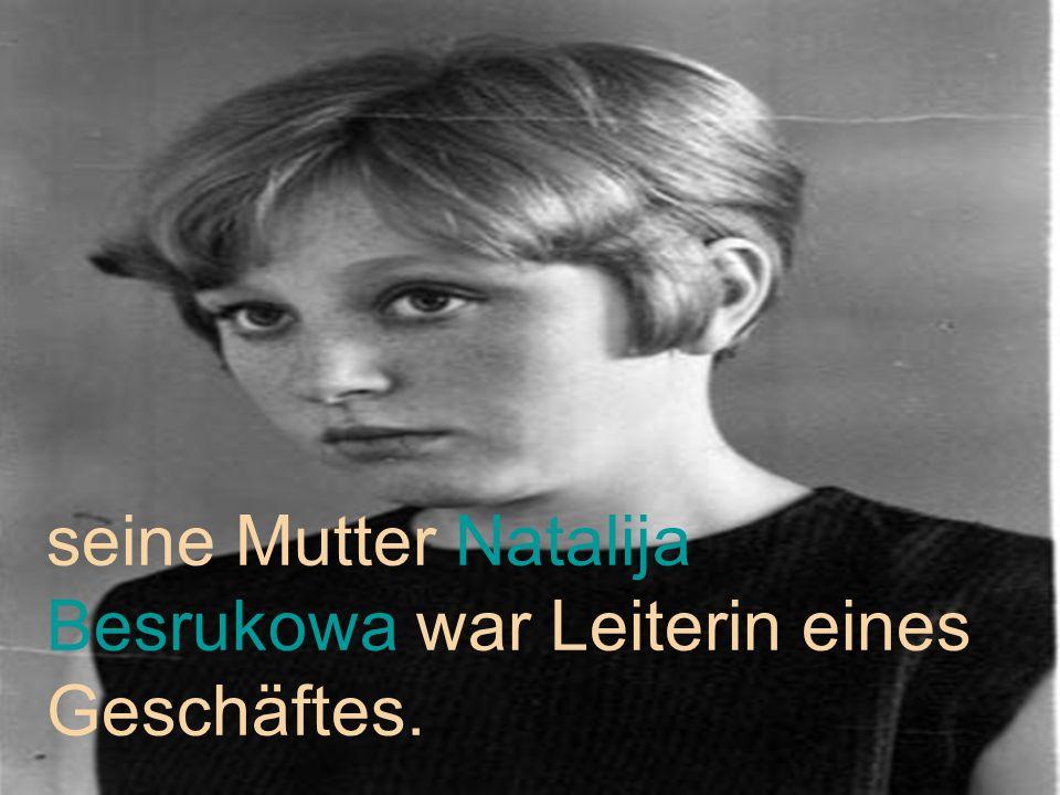 seine Mutter Natalija Besrukowa war Leiterin eines Geschäftes.