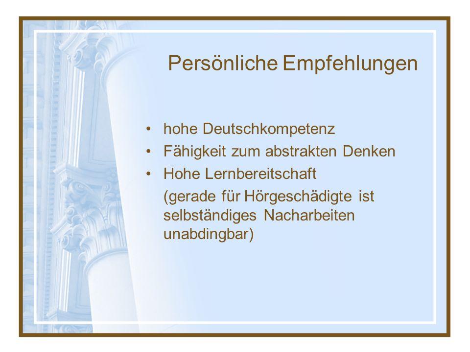 Persönliche Empfehlungen hohe Deutschkompetenz Fähigkeit zum abstrakten Denken Hohe Lernbereitschaft (gerade für Hörgeschädigte ist selbständiges Nacharbeiten unabdingbar)