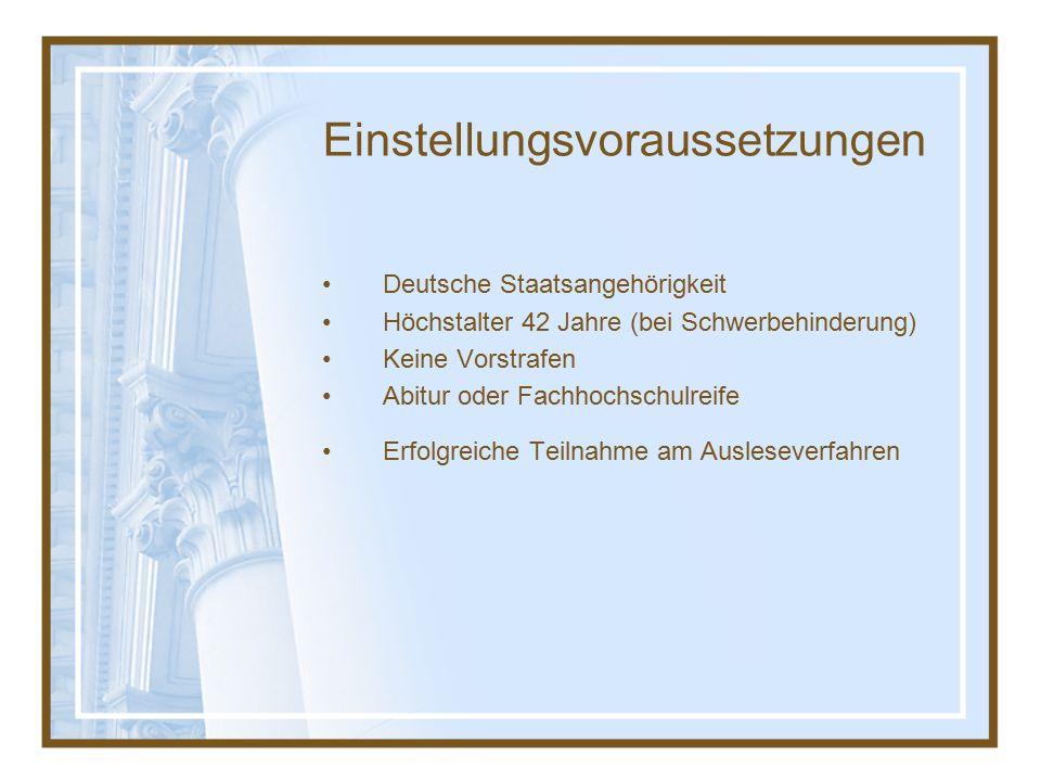 Einstellungsvoraussetzungen Deutsche Staatsangehörigkeit Höchstalter 42 Jahre (bei Schwerbehinderung) Keine Vorstrafen Abitur oder Fachhochschulreife Erfolgreiche Teilnahme am Ausleseverfahren