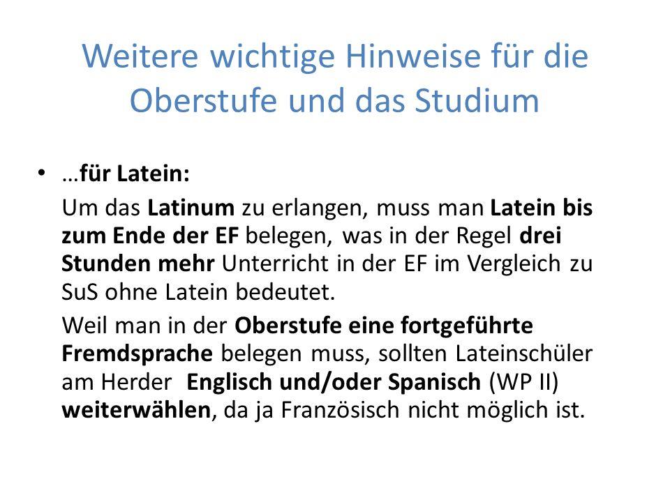 Weitere wichtige Hinweise für die Oberstufe und das Studium …für Latein: Um das Latinum zu erlangen, muss man Latein bis zum Ende der EF belegen, was in der Regel drei Stunden mehr Unterricht in der EF im Vergleich zu SuS ohne Latein bedeutet.