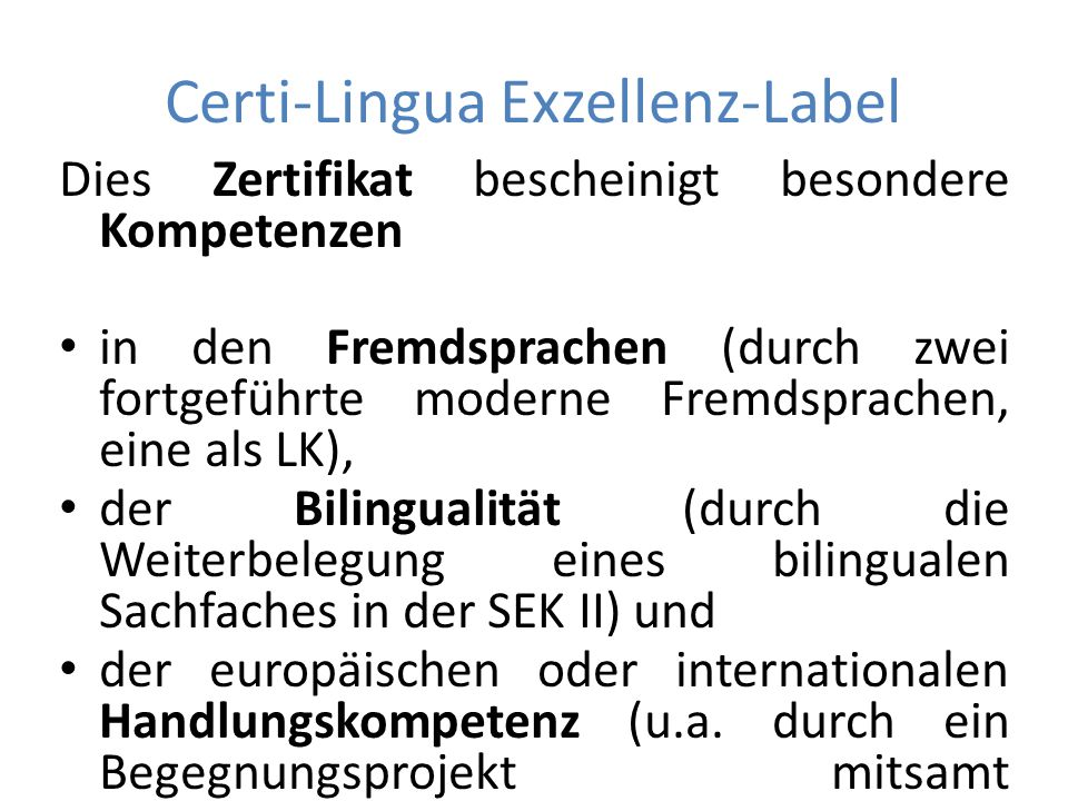 Certi-Lingua Exzellenz-Label Dies Zertifikat bescheinigt besondere Kompetenzen in den Fremdsprachen (durch zwei fortgeführte moderne Fremdsprachen, eine als LK), der Bilingualität (durch die Weiterbelegung eines bilingualen Sachfaches in der SEK II) und der europäischen oder internationalen Handlungskompetenz (u.a.