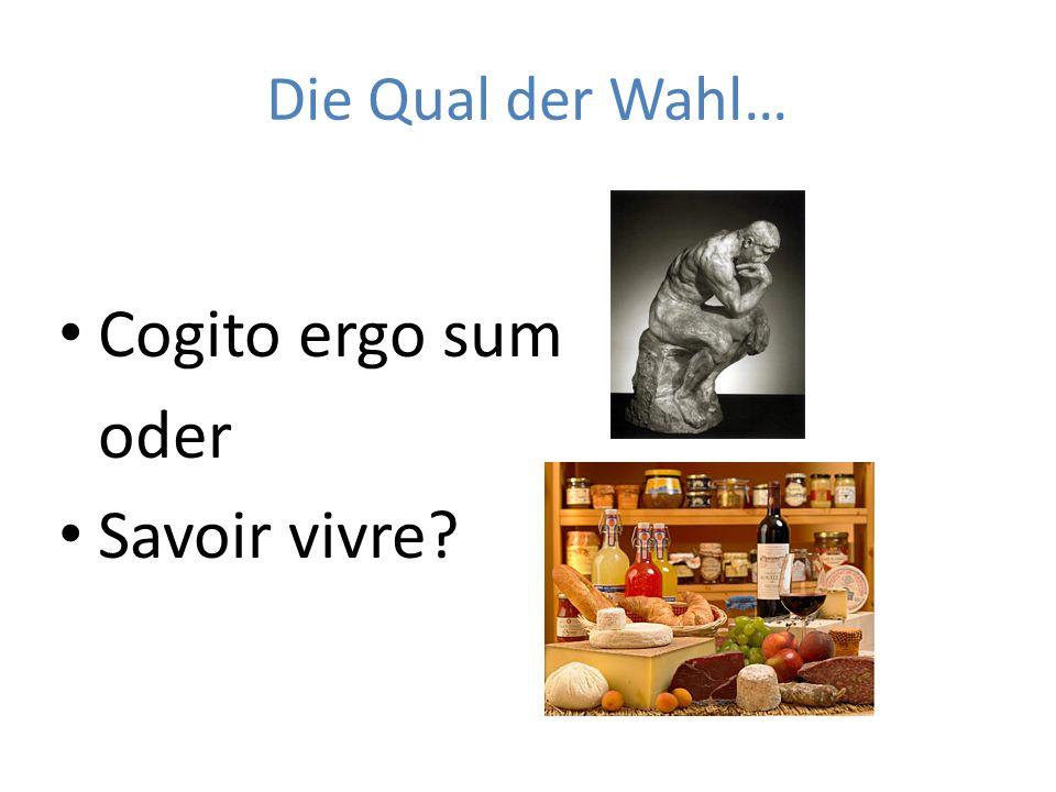 Die Qual der Wahl… Cogito ergo sum oder Savoir vivre