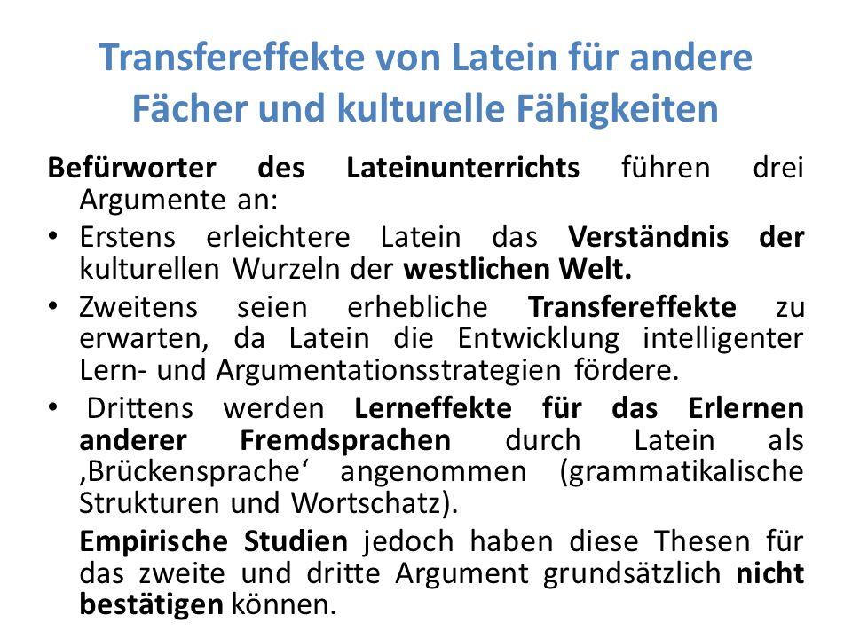 Transfereffekte von Latein für andere Fächer und kulturelle Fähigkeiten Befürworter des Lateinunterrichts führen drei Argumente an: Erstens erleichtere Latein das Verständnis der kulturellen Wurzeln der westlichen Welt.
