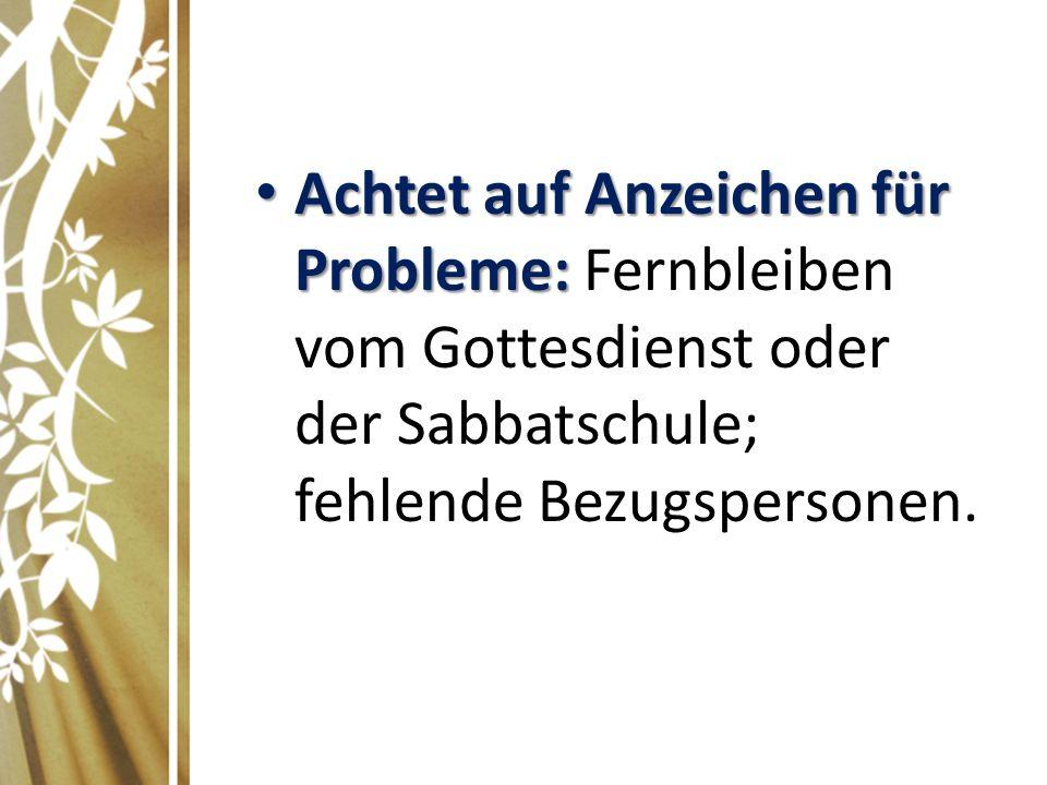 Achtet auf Anzeichen für Probleme: Achtet auf Anzeichen für Probleme: Fernbleiben vom Gottesdienst oder der Sabbatschule; fehlende Bezugspersonen.
