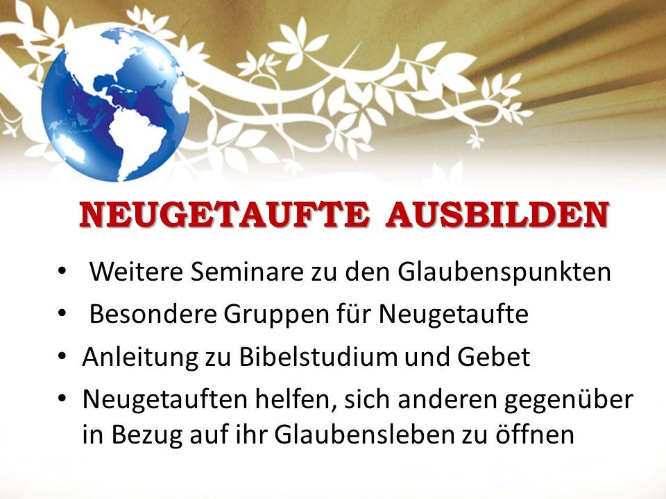 NEUGETAUFTE AUSBILDEN Weitere Seminare zu den Glaubenspunkten Besondere Gruppen für Neugetaufte Anleitung zu Bibelstudium und Gebet Neugetauften helfen, sich anderen gegenüber in Bezug auf ihr Glaubensleben zu öffnen