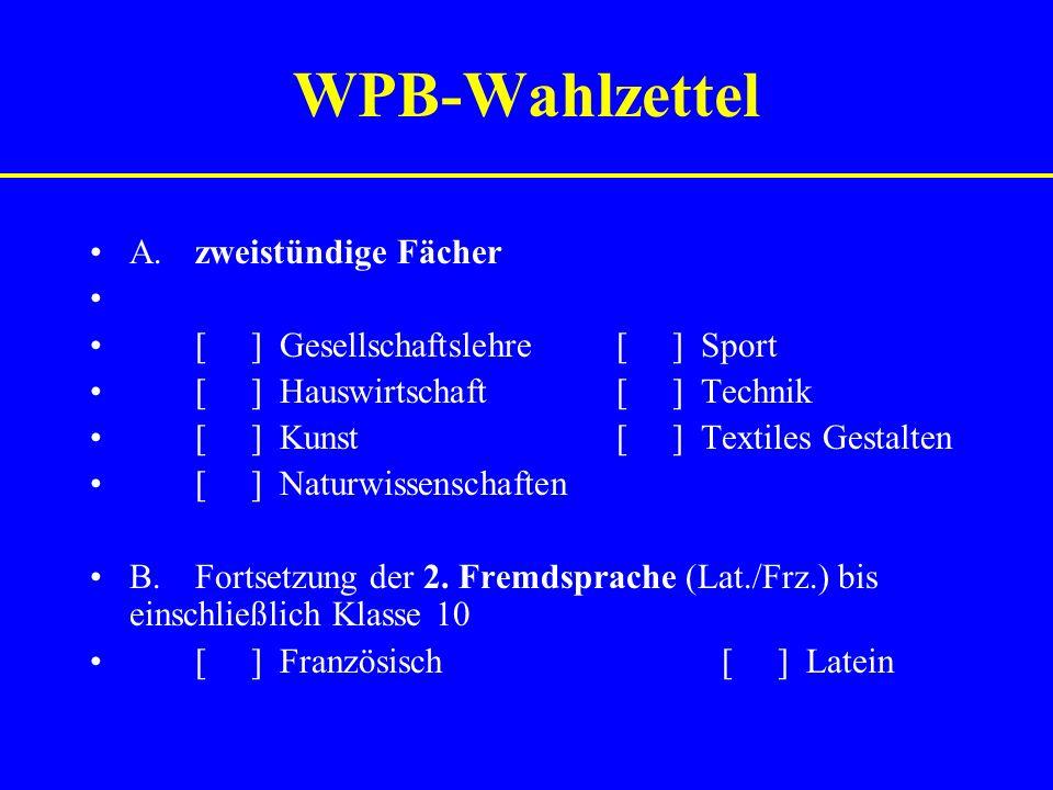 WPB-Wahlzettel A.zweistündige Fächer [ ] Gesellschaftslehre[ ] Sport [ ] Hauswirtschaft[ ] Technik [ ] Kunst[ ] Textiles Gestalten [ ] Naturwissenschaften B.