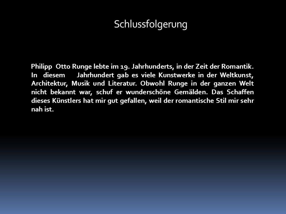 Schlussfolgerung Philipp Otto Runge lebte im 19.Jahrhunderts, in der Zeit der Romantik.