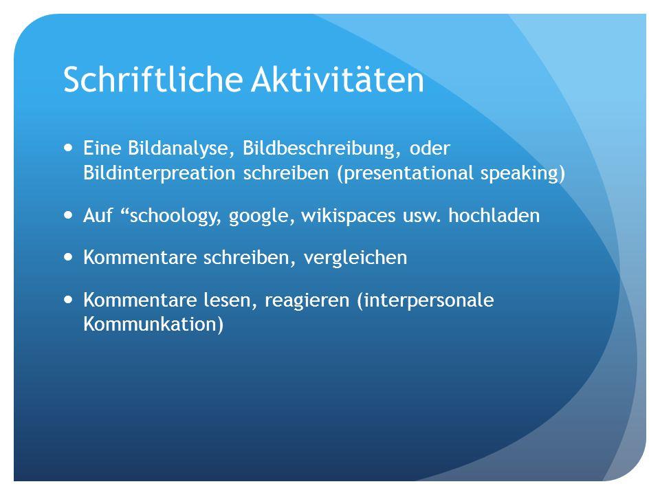 Schriftliche Aktivitäten Eine Bildanalyse, Bildbeschreibung, oder Bildinterpreation schreiben (presentational speaking) Auf schoology, google, wikispaces usw.