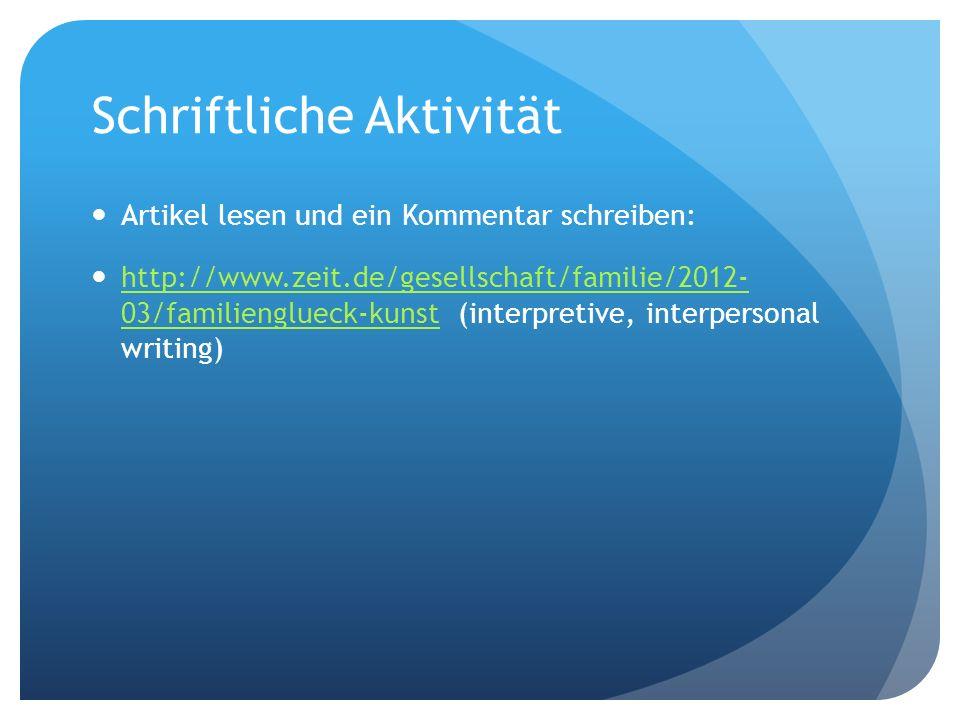 Schriftliche Aktivität Artikel lesen und ein Kommentar schreiben: http://www.zeit.de/gesellschaft/familie/2012- 03/familienglueck-kunst (interpretive, interpersonal writing) http://www.zeit.de/gesellschaft/familie/2012- 03/familienglueck-kunst