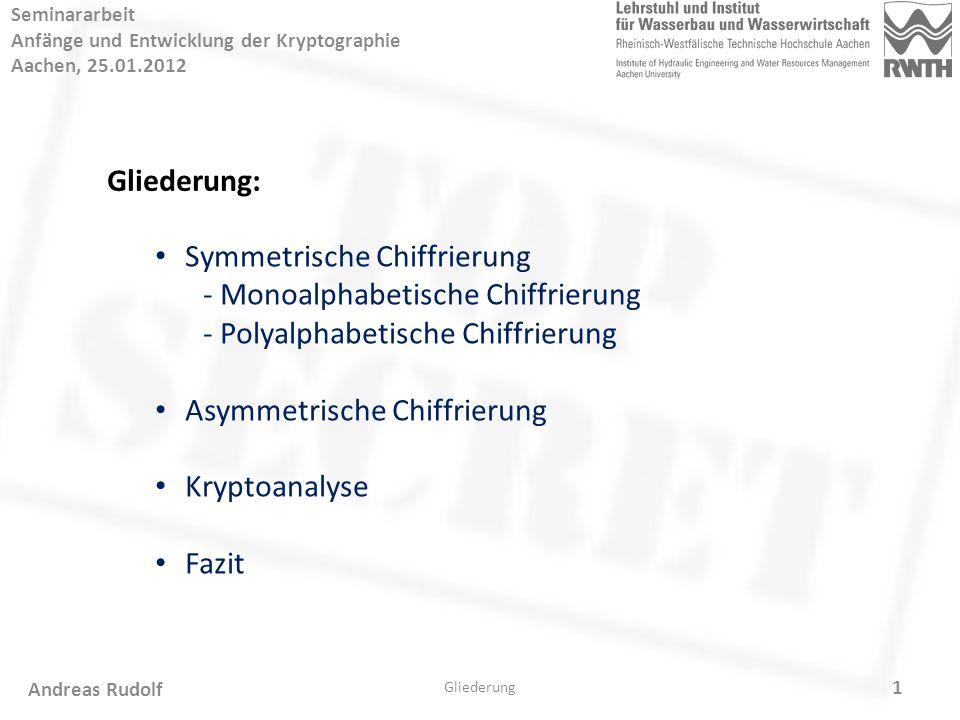 1 Seminararbeit Anfänge und Entwicklung der Kryptographie Aachen, 25.01.2012 Gliederung: Symmetrische Chiffrierung - Monoalphabetische Chiffrierung - Polyalphabetische Chiffrierung Asymmetrische Chiffrierung Kryptoanalyse Fazit Gliederung Andreas Rudolf