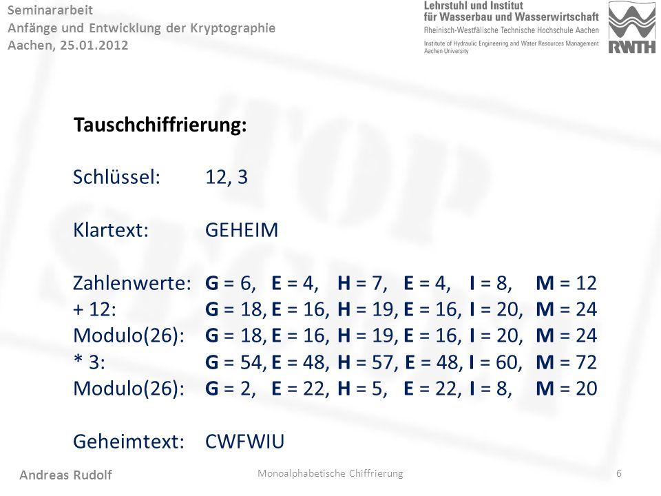 6 Seminararbeit Anfänge und Entwicklung der Kryptographie Aachen, 25.01.2012 Monoalphabetische Chiffrierung Andreas Rudolf Tauschchiffrierung: Schlüssel:12, 3 Klartext:GEHEIM Zahlenwerte:G = 6, E = 4, H = 7, E = 4, I = 8, M = 12 + 12:G = 18,E = 16, H = 19,E = 16,I = 20, M = 24 Modulo(26):G = 18,E = 16, H = 19,E = 16,I = 20, M = 24 * 3:G = 54,E = 48,H = 57, E = 48, I = 60, M = 72 Modulo(26):G = 2,E = 22,H = 5, E = 22, I = 8, M = 20 Geheimtext:CWFWIU