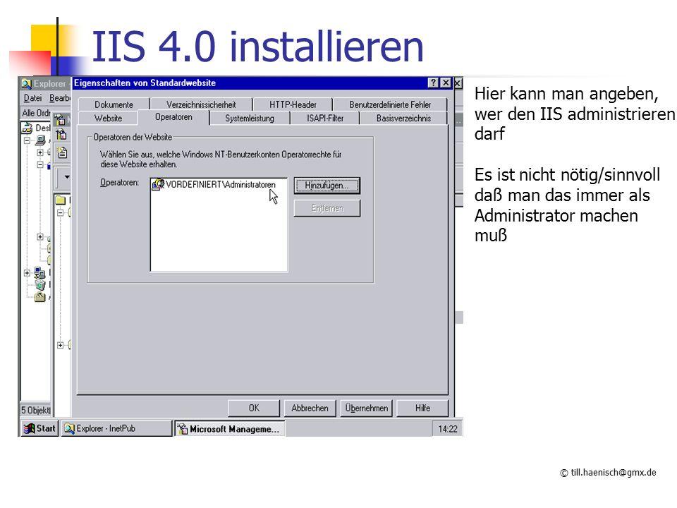 © till.haenisch@gmx.de IIS 4.0 installieren Hier kann man angeben, wer den IIS administrieren darf Es ist nicht nötig/sinnvoll daß man das immer als Administrator machen muß