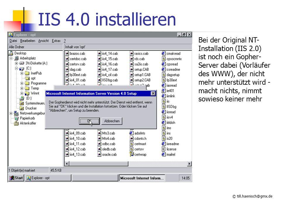 © till.haenisch@gmx.de IIS 4.0 installieren Bei der Original NT- Installation (IIS 2.0) ist noch ein Gopher- Server dabei (Vorläufer des WWW), der nicht mehr unterstützt wird - macht nichts, nimmt sowieso keiner mehr