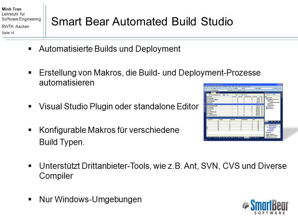 Minh Tran Lehrstuhl für Software Engineering RWTH Aachen Seite 14 Smart Bear Automated Build Studio  Automatisierte Builds und Deployment  Erstellung von Makros, die Build- und Deployment-Prozesse automatisieren  Visual Studio Plugin oder standalone Editor  Konfigurable Makros für verschiedene Build Typen.