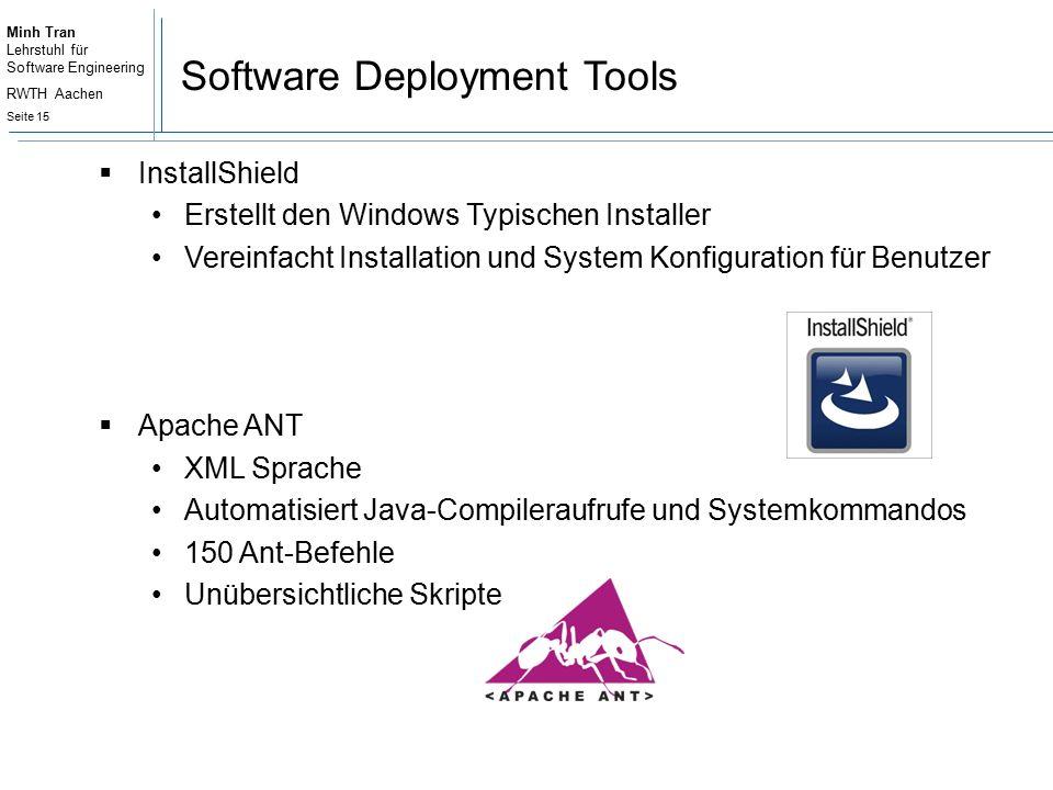 Minh Tran Lehrstuhl für Software Engineering RWTH Aachen Seite 15 Software Deployment Tools  InstallShield Erstellt den Windows Typischen Installer Vereinfacht Installation und System Konfiguration für Benutzer  Apache ANT XML Sprache Automatisiert Java-Compileraufrufe und Systemkommandos 150 Ant-Befehle Unübersichtliche Skripte