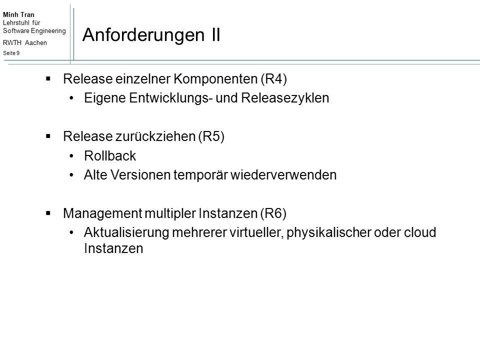 Minh Tran Lehrstuhl für Software Engineering RWTH Aachen Seite 9 Anforderungen II  Release einzelner Komponenten (R4) Eigene Entwicklungs- und Releasezyklen  Release zurückziehen (R5) Rollback Alte Versionen temporär wiederverwenden  Management multipler Instanzen (R6) Aktualisierung mehrerer virtueller, physikalischer oder cloud Instanzen